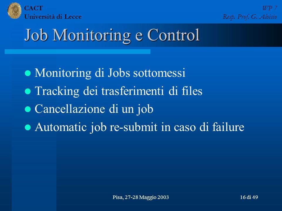 CACT Università di Lecce WP 7 Resp. Prof. G. Aloisio Pisa, 27-28 Maggio 200316 di 49 Job Monitoring e Control Monitoring di Jobs sottomessi Tracking d