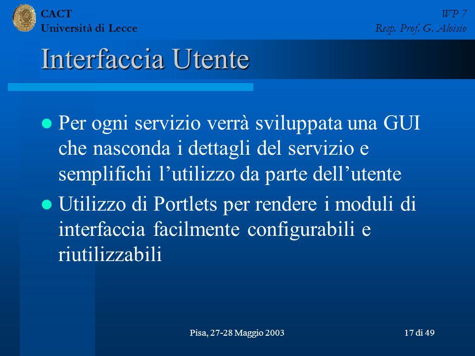 CACT Università di Lecce WP 7 Resp. Prof. G. Aloisio Pisa, 27-28 Maggio 200317 di 49 Interfaccia Utente Per ogni servizio verrà sviluppata una GUI che