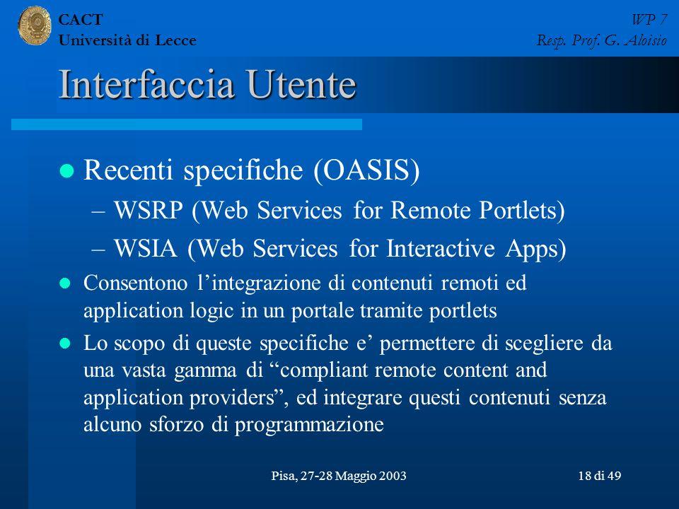 CACT Università di Lecce WP 7 Resp. Prof. G. Aloisio Pisa, 27-28 Maggio 200318 di 49 Interfaccia Utente Recenti specifiche (OASIS) –WSRP (Web Services