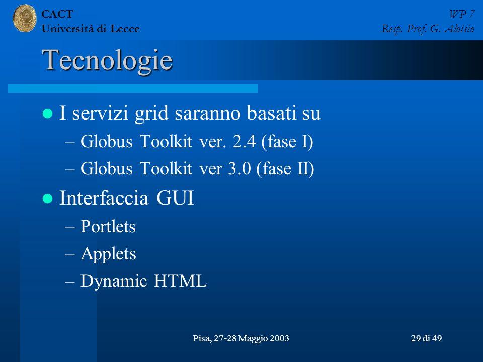 CACT Università di Lecce WP 7 Resp. Prof. G. Aloisio Pisa, 27-28 Maggio 200329 di 49 Tecnologie I servizi grid saranno basati su –Globus Toolkit ver.