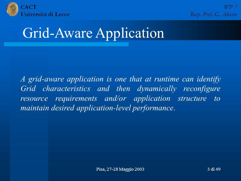 CACT Università di Lecce WP 7 Resp. Prof. G. Aloisio Pisa, 27-28 Maggio 20033 di 49 A grid-aware application is one that at runtime can identify Grid