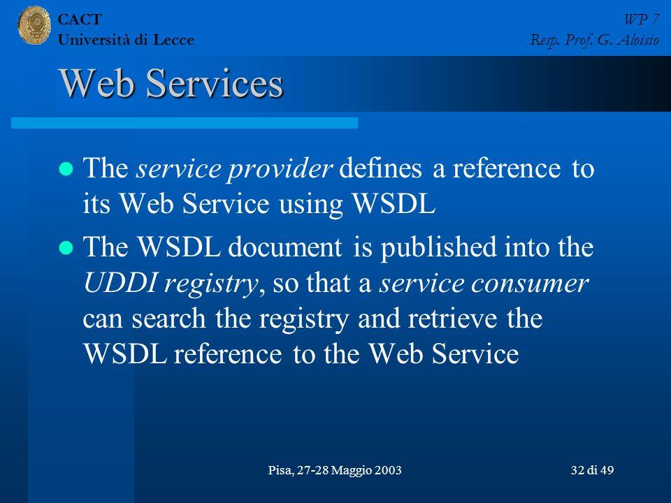 CACT Università di Lecce WP 7 Resp. Prof. G. Aloisio Pisa, 27-28 Maggio 200332 di 49 Web Services The service provider defines a reference to its Web
