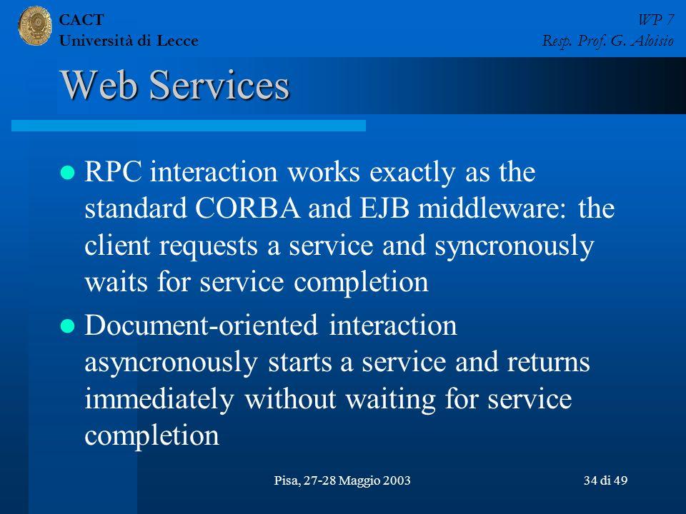 CACT Università di Lecce WP 7 Resp. Prof. G. Aloisio Pisa, 27-28 Maggio 200334 di 49 Web Services RPC interaction works exactly as the standard CORBA
