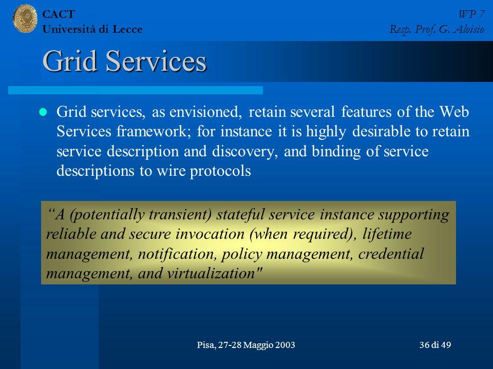 CACT Università di Lecce WP 7 Resp. Prof. G. Aloisio Pisa, 27-28 Maggio 200336 di 49 Grid Services Grid services, as envisioned, retain several featur