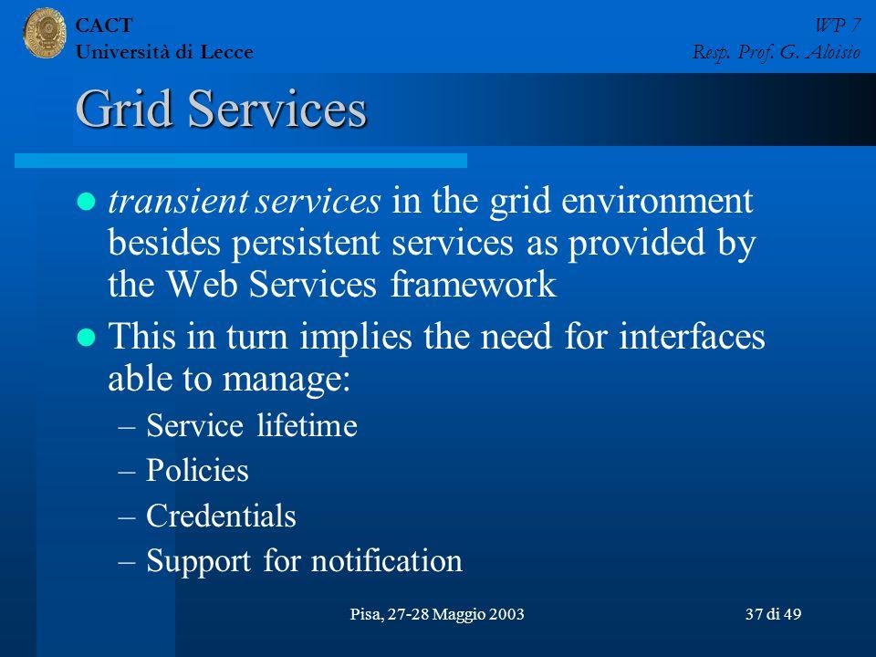 CACT Università di Lecce WP 7 Resp. Prof. G. Aloisio Pisa, 27-28 Maggio 200337 di 49 Grid Services transient services in the grid environment besides