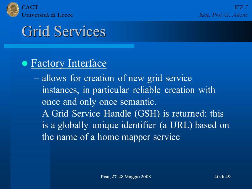 CACT Università di Lecce WP 7 Resp. Prof. G. Aloisio Pisa, 27-28 Maggio 200340 di 49 Grid Services Factory Interface –allows for creation of new grid