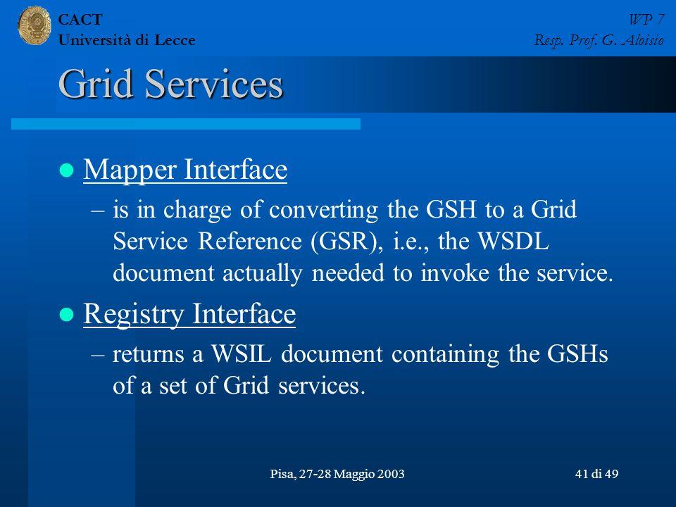 CACT Università di Lecce WP 7 Resp. Prof. G. Aloisio Pisa, 27-28 Maggio 200341 di 49 Grid Services Mapper Interface –is in charge of converting the GS