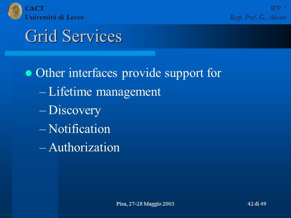 CACT Università di Lecce WP 7 Resp. Prof. G. Aloisio Pisa, 27-28 Maggio 200342 di 49 Grid Services Other interfaces provide support for –Lifetime mana