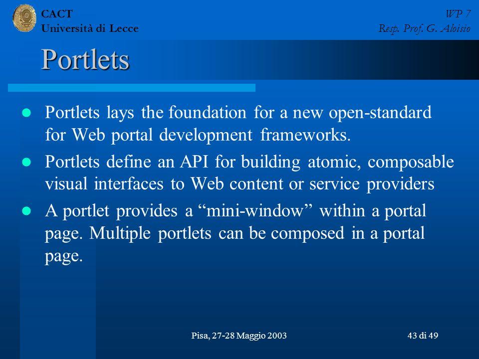CACT Università di Lecce WP 7 Resp. Prof. G. Aloisio Pisa, 27-28 Maggio 200343 di 49 Portlets Portlets lays the foundation for a new open-standard for