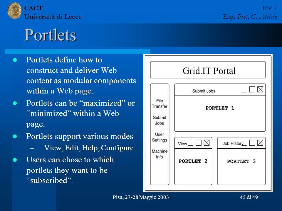 CACT Università di Lecce WP 7 Resp. Prof. G. Aloisio Pisa, 27-28 Maggio 200345 di 49 Portlets Portlets define how to construct and deliver Web content