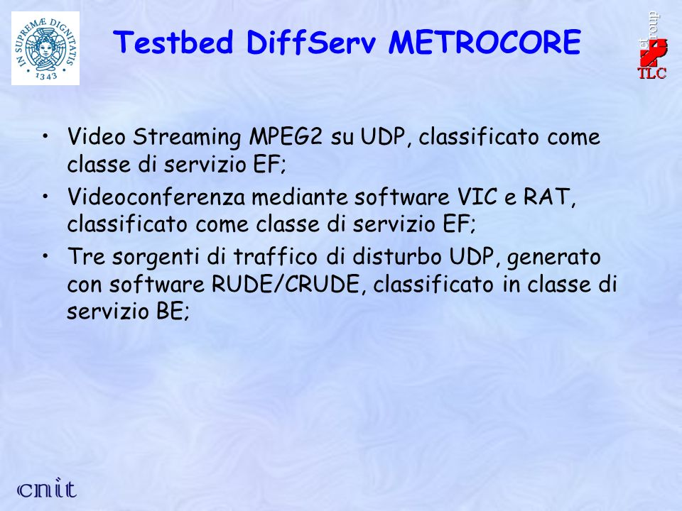 Testbed DiffServ METROCORE Video Streaming MPEG2 su UDP, classificato come classe di servizio EF; Videoconferenza mediante software VIC e RAT, classificato come classe di servizio EF; Tre sorgenti di traffico di disturbo UDP, generato con software RUDE/CRUDE, classificato in classe di servizio BE;