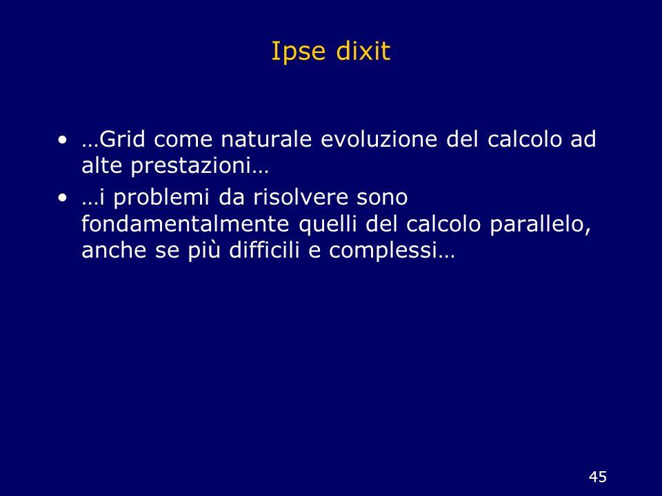 45 Ipse dixit …Grid come naturale evoluzione del calcolo ad alte prestazioni… …i problemi da risolvere sono fondamentalmente quelli del calcolo parall