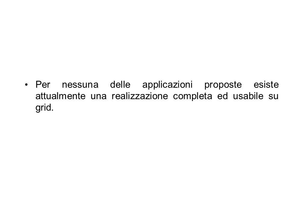 Per nessuna delle applicazioni proposte esiste attualmente una realizzazione completa ed usabile su grid.