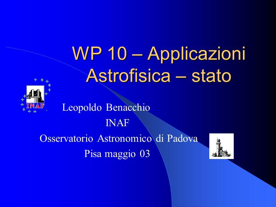 WP 10 – Applicazioni Astrofisica – stato Leopoldo Benacchio INAF Osservatorio Astronomico di Padova Pisa maggio 03