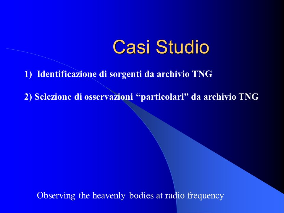 Casi Studio Observing the heavenly bodies at radio frequency 1) Identificazione di sorgenti da archivio TNG 2) Selezione di osservazioni particolari da archivio TNG