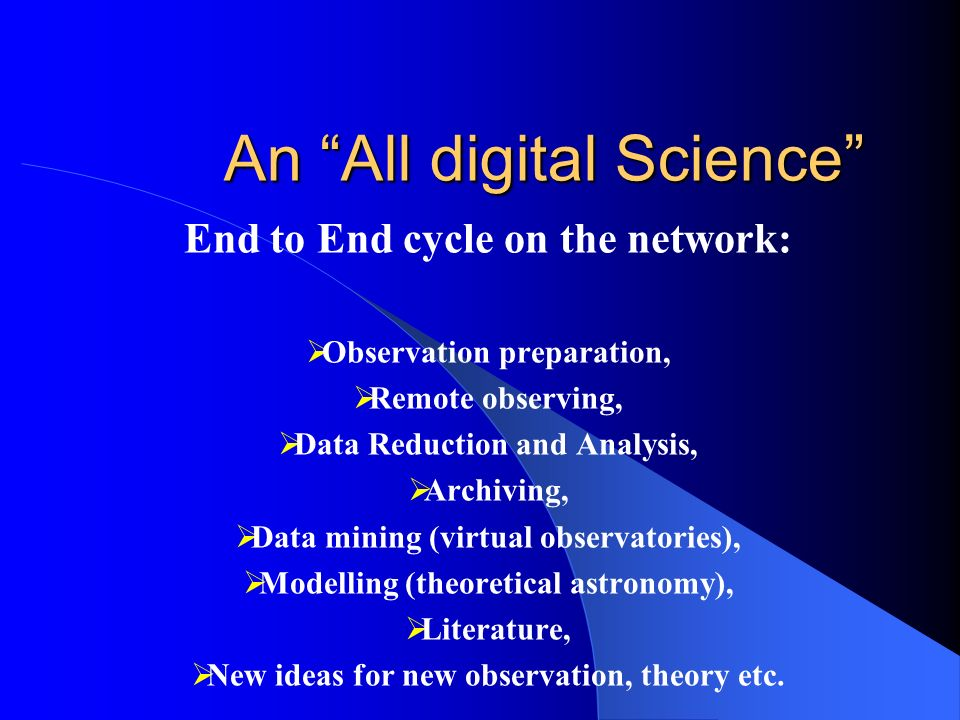 An All digital Science End to End cycle on the network: Observation preparation, Remote observing, Data Reduction and Analysis, Archiving, Data mining (virtual observatories), Modelling (theoretical astronomy), Literature, New ideas for new observation, theory etc.