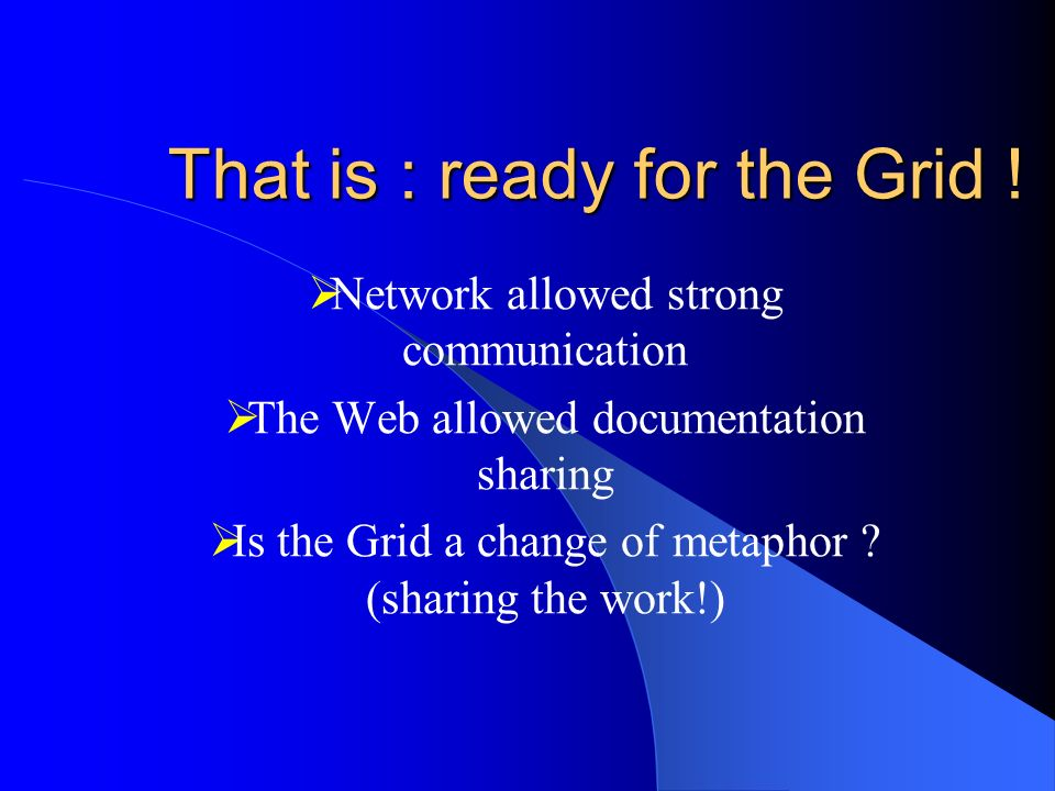 That is : ready for the Grid ! Network allowed strong communication The Web allowed documentation sharing Is the Grid a change of metaphor ? (sharing