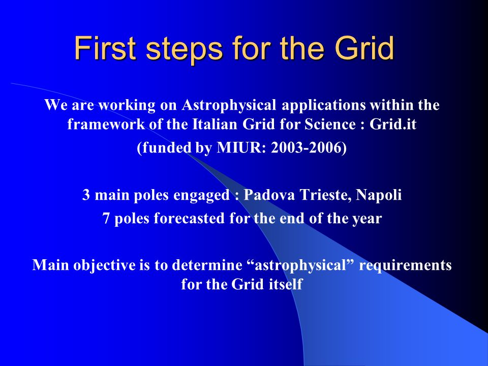 First steps for the Grid We are working on Astrophysical applications within the framework of the Italian Grid for Science : Grid.it (funded by MIUR: 2003-2006) 3 main poles engaged : Padova Trieste, Napoli 7 poles forecasted for the end of the year Main objective is to determine astrophysical requirements for the Grid itself