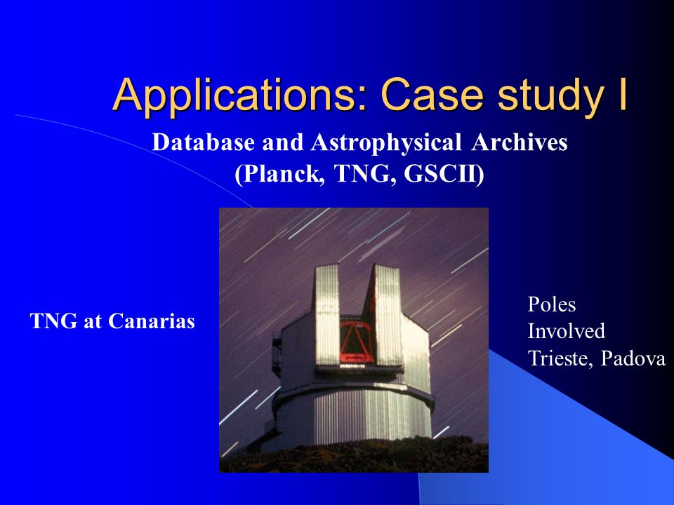 Applications: Case study I Database and Astrophysical Archives (Planck, TNG, GSCII) TNG at Canarias Poles Involved Trieste, Padova