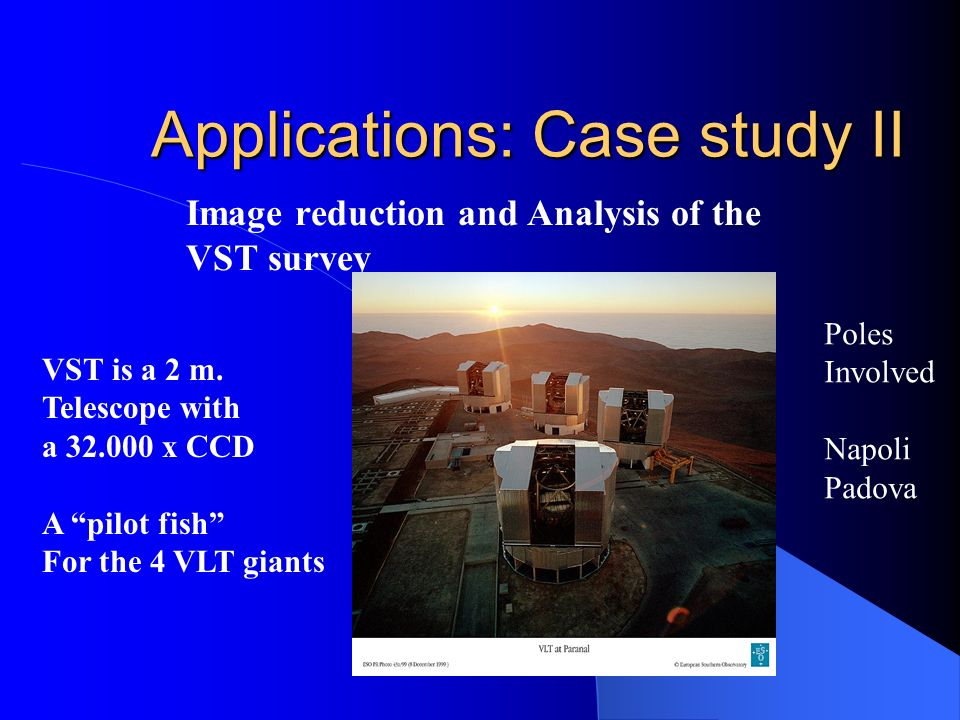 Applications: Case study II Image reduction and Analysis of the VST survey VST is a 2 m. Telescope with a 32.000 x CCD A pilot fish For the 4 VLT gian
