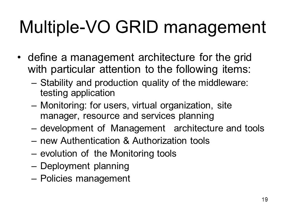 19 Multiple-VO GRID management define a management architecture for the grid with particular attention to the following items: –Stability and production quality of the middleware: testing application –Monitoring: for users, virtual organization, site manager, resource and services planning –development of Management architecture and tools –new Authentication & Authorization tools –evolution of the Monitoring tools –Deployment planning –Policies management