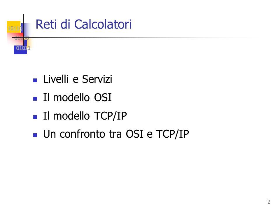 10110 01100 01100 01011 01011 2 Reti di Calcolatori Livelli e Servizi Il modello OSI Il modello TCP/IP Un confronto tra OSI e TCP/IP