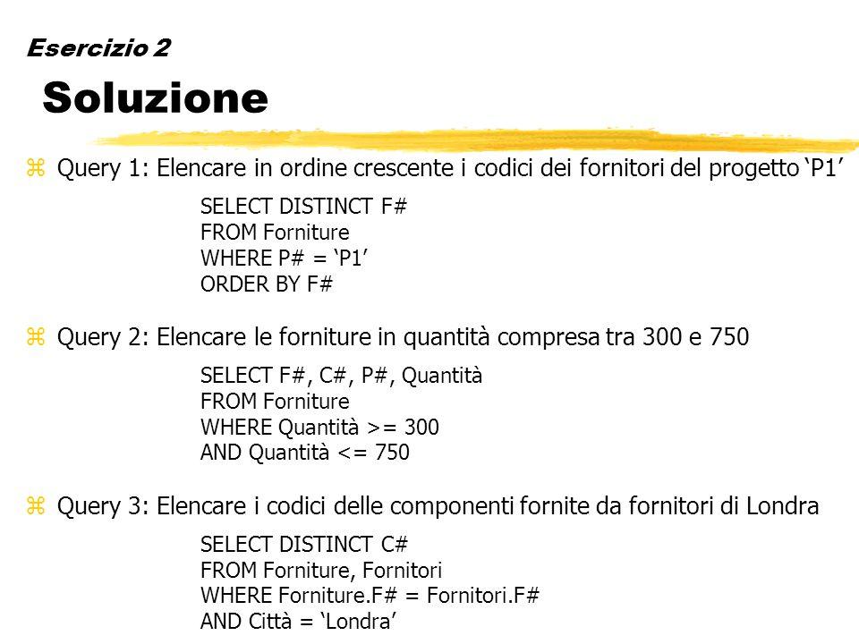 Esercizio 2 Soluzione zQuery 1: Elencare in ordine crescente i codici dei fornitori del progetto P1 SELECT DISTINCT F# FROM Forniture WHERE P# = P1 OR