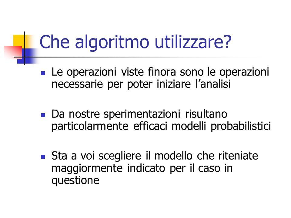 Che algoritmo utilizzare? Le operazioni viste finora sono le operazioni necessarie per poter iniziare lanalisi Da nostre sperimentazioni risultano par
