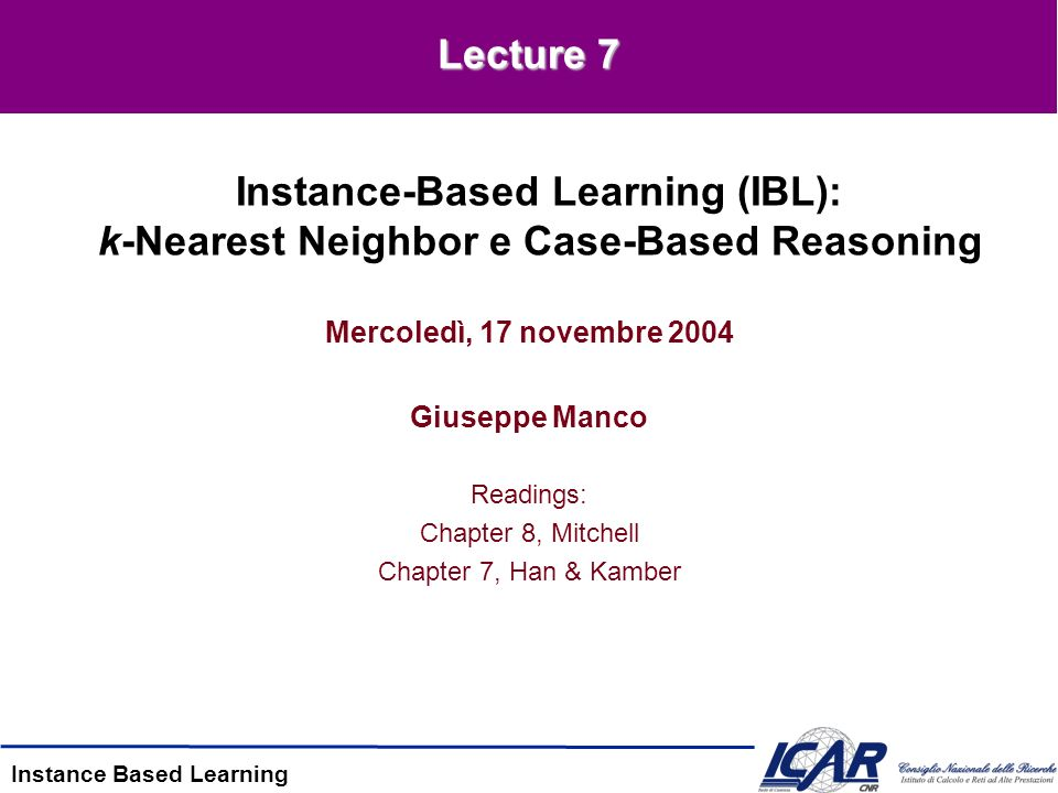 Instance Based Learning Mercoledì, 17 novembre 2004 Giuseppe Manco Readings: Chapter 8, Mitchell Chapter 7, Han & Kamber Instance-Based Learning (IBL): k-Nearest Neighbor e Case-Based Reasoning Lecture 7