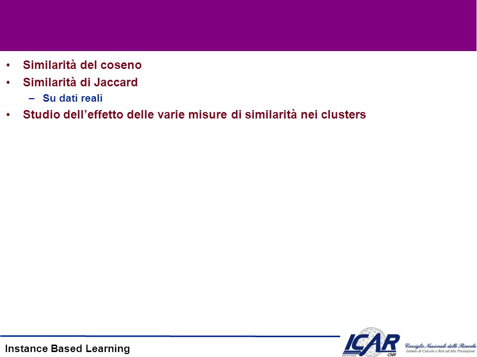 Instance Based Learning Similarità del coseno Similarità di Jaccard –Su dati reali Studio delleffetto delle varie misure di similarità nei clusters