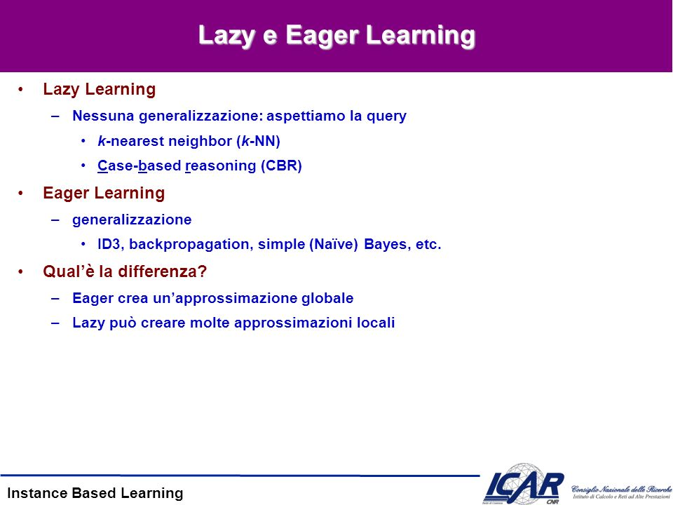 Instance Based Learning Lazy e Eager Learning Lazy Learning –Nessuna generalizzazione: aspettiamo la query k-nearest neighbor (k-NN) Case-based reasoning (CBR) Eager Learning –generalizzazione ID3, backpropagation, simple (Naïve) Bayes, etc.
