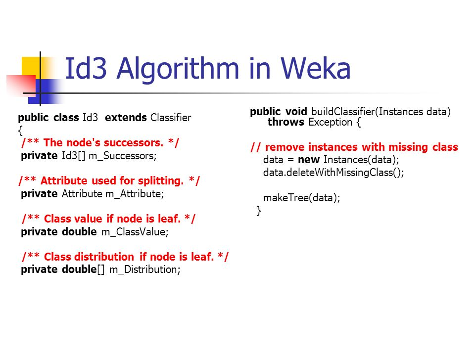 Id3 Algorithm in Weka public class Id3 extends Classifier { /** The node's successors. */ private Id3[] m_Successors; /** Attribute used for splitting