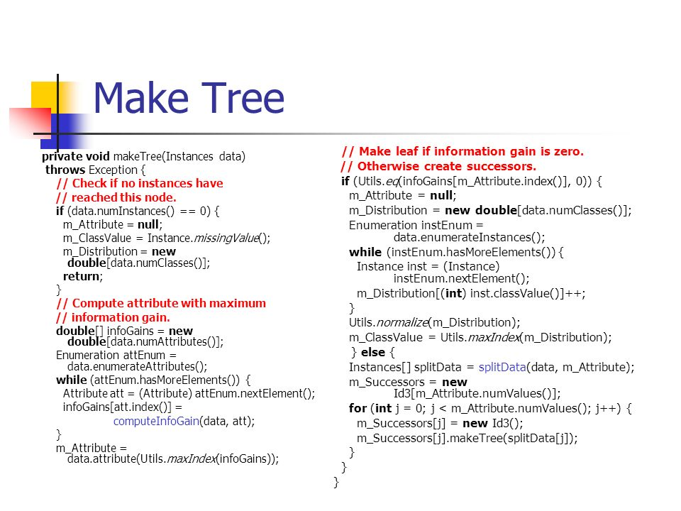 Make Tree private void makeTree(Instances data) throws Exception { // Check if no instances have // reached this node. if (data.numInstances() == 0) {