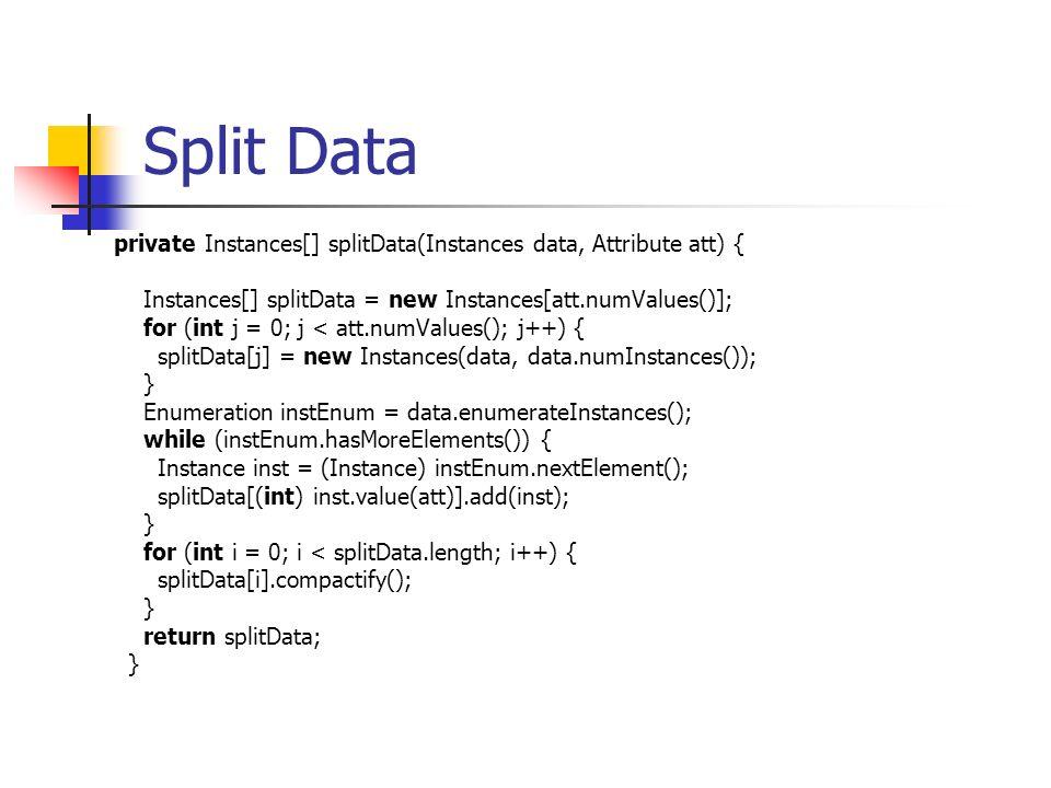 Split Data private Instances[] splitData(Instances data, Attribute att) { Instances[] splitData = new Instances[att.numValues()]; for (int j = 0; j < att.numValues(); j++) { splitData[j] = new Instances(data, data.numInstances()); } Enumeration instEnum = data.enumerateInstances(); while (instEnum.hasMoreElements()) { Instance inst = (Instance) instEnum.nextElement(); splitData[(int) inst.value(att)].add(inst); } for (int i = 0; i < splitData.length; i++) { splitData[i].compactify(); } return splitData; }