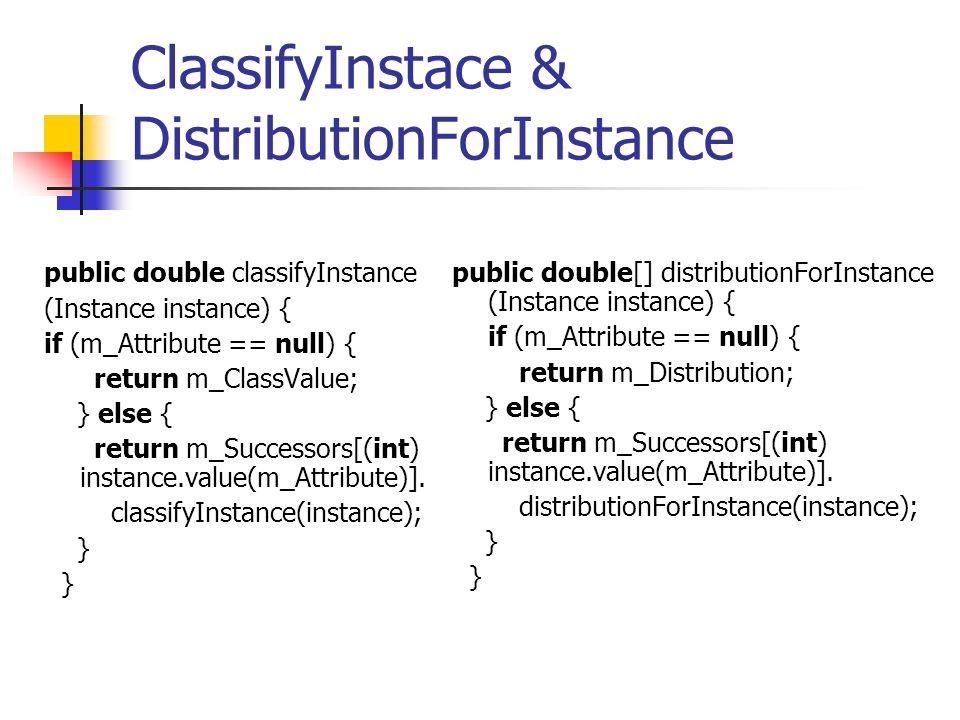 ClassifyInstace & DistributionForInstance public double classifyInstance (Instance instance) { if (m_Attribute == null) { return m_ClassValue; } else { return m_Successors[(int) instance.value(m_Attribute)].