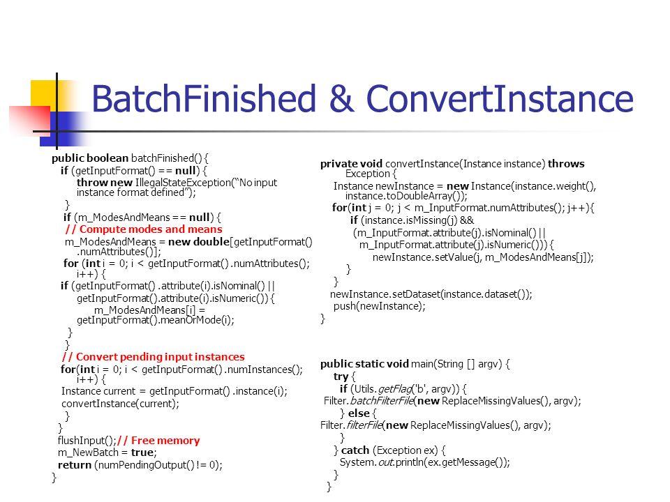 BatchFinished & ConvertInstance public boolean batchFinished() { if (getInputFormat() == null) { throw new IllegalStateException(No input instance format defined); } if (m_ModesAndMeans == null) { // Compute modes and means m_ModesAndMeans = new double[getInputFormat().numAttributes()]; for (int i = 0; i < getInputFormat().numAttributes(); i++) { if (getInputFormat().attribute(i).isNominal() || getInputFormat().attribute(i).isNumeric()) { m_ModesAndMeans[i] = getInputFormat().meanOrMode(i); } } // Convert pending input instances for(int i = 0; i < getInputFormat().numInstances(); i++) { Instance current = getInputFormat().instance(i); convertInstance(current); } } flushInput();// Free memory m_NewBatch = true; return (numPendingOutput() != 0); } private void convertInstance(Instance instance) throws Exception { Instance newInstance = new Instance(instance.weight(), instance.toDoubleArray()); for(int j = 0; j < m_InputFormat.numAttributes(); j++){ if (instance.isMissing(j) && (m_InputFormat.attribute(j).isNominal() || m_InputFormat.attribute(j).isNumeric())) { newInstance.setValue(j, m_ModesAndMeans[j]); } } newInstance.setDataset(instance.dataset()); push(newInstance); } public static void main(String [] argv) { try { if (Utils.getFlag( b , argv)) { Filter.batchFilterFile(new ReplaceMissingValues(), argv); } else { Filter.filterFile(new ReplaceMissingValues(), argv); } } catch (Exception ex) { System.out.println(ex.getMessage()); } }