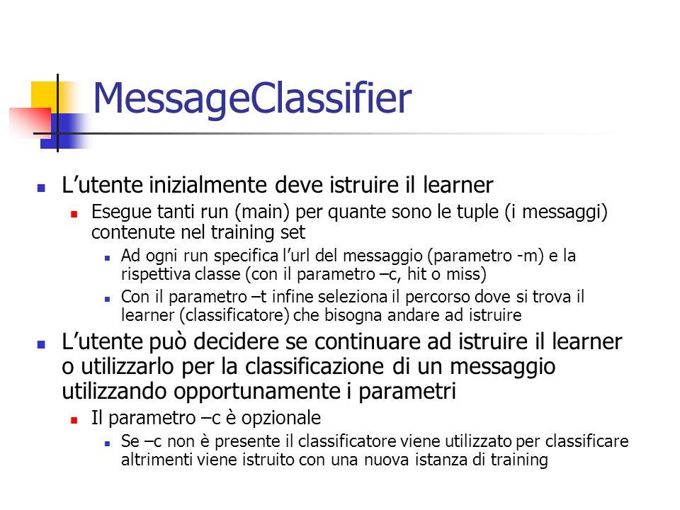 MessageClassifier Lutente inizialmente deve istruire il learner Esegue tanti run (main) per quante sono le tuple (i messaggi) contenute nel training set Ad ogni run specifica lurl del messaggio (parametro -m) e la rispettiva classe (con il parametro –c, hit o miss) Con il parametro –t infine seleziona il percorso dove si trova il learner (classificatore) che bisogna andare ad istruire Lutente può decidere se continuare ad istruire il learner o utilizzarlo per la classificazione di un messaggio utilizzando opportunamente i parametri Il parametro –c è opzionale Se –c non è presente il classificatore viene utilizzato per classificare altrimenti viene istruito con una nuova istanza di training