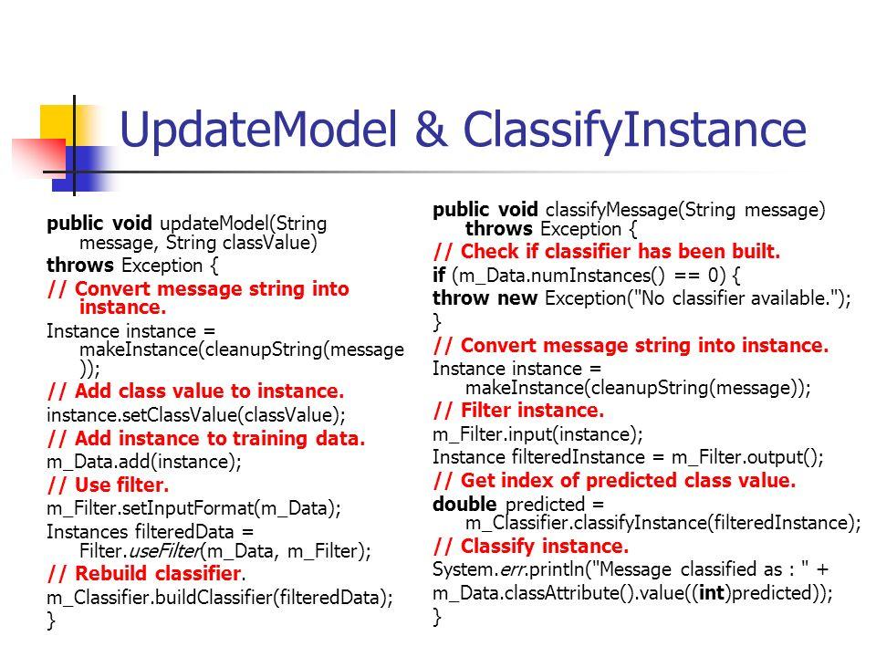 UpdateModel & ClassifyInstance public void updateModel(String message, String classValue) throws Exception { // Convert message string into instance.