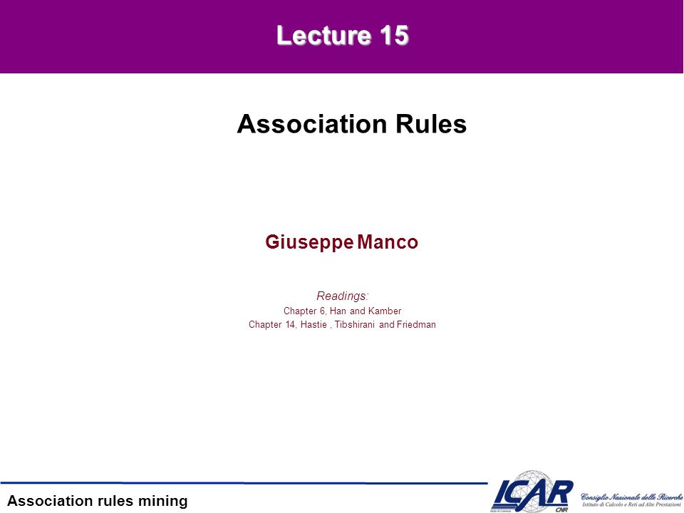Association rules mining Giuseppe Manco Readings: Chapter 6, Han and Kamber Chapter 14, Hastie, Tibshirani and Friedman Association Rules Lecture 15