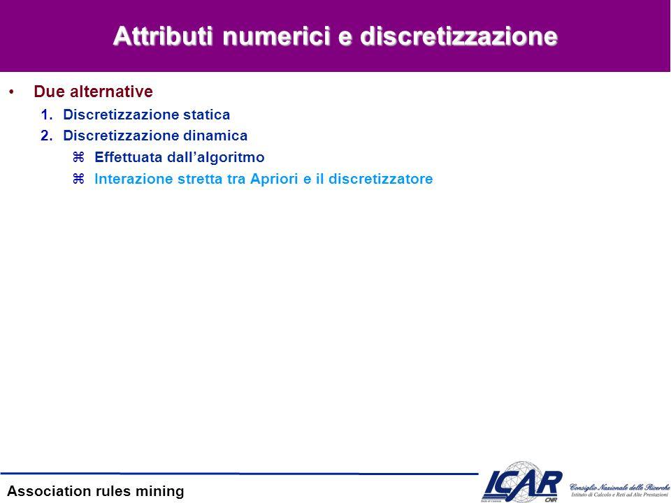 Association rules mining Attributi numerici e discretizzazione Due alternative 1.Discretizzazione statica 2.Discretizzazione dinamica zEffettuata dall