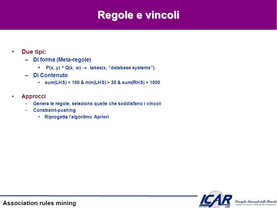 Association rules mining Regole e vincoli Due tipi: –Di forma (Meta-regole) P(x, y) ^ Q(x, w) takes(x, database systems). –Di Contenuto sum(LHS) 20 &