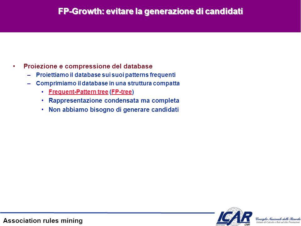 Association rules mining FP-Growth: evitare la generazione di candidati Proiezione e compressione del database –Proiettiamo il database sui suoi patte