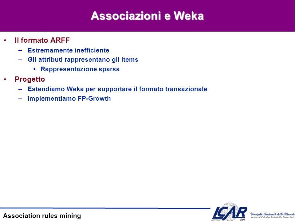 Association rules mining Associazioni e Weka Il formato ARFF –Estremamente inefficiente –Gli attributi rappresentano gli items Rappresentazione sparsa