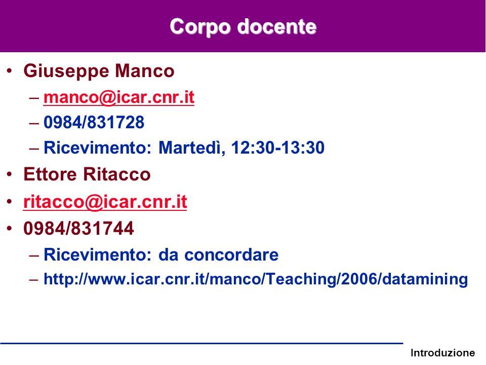 Introduzione Corpo docente Giuseppe Manco –manco@icar.cnr.itmanco@icar.cnr.it –0984/831728 –Ricevimento: Martedì, 12:30-13:30 Ettore Ritacco ritacco@i