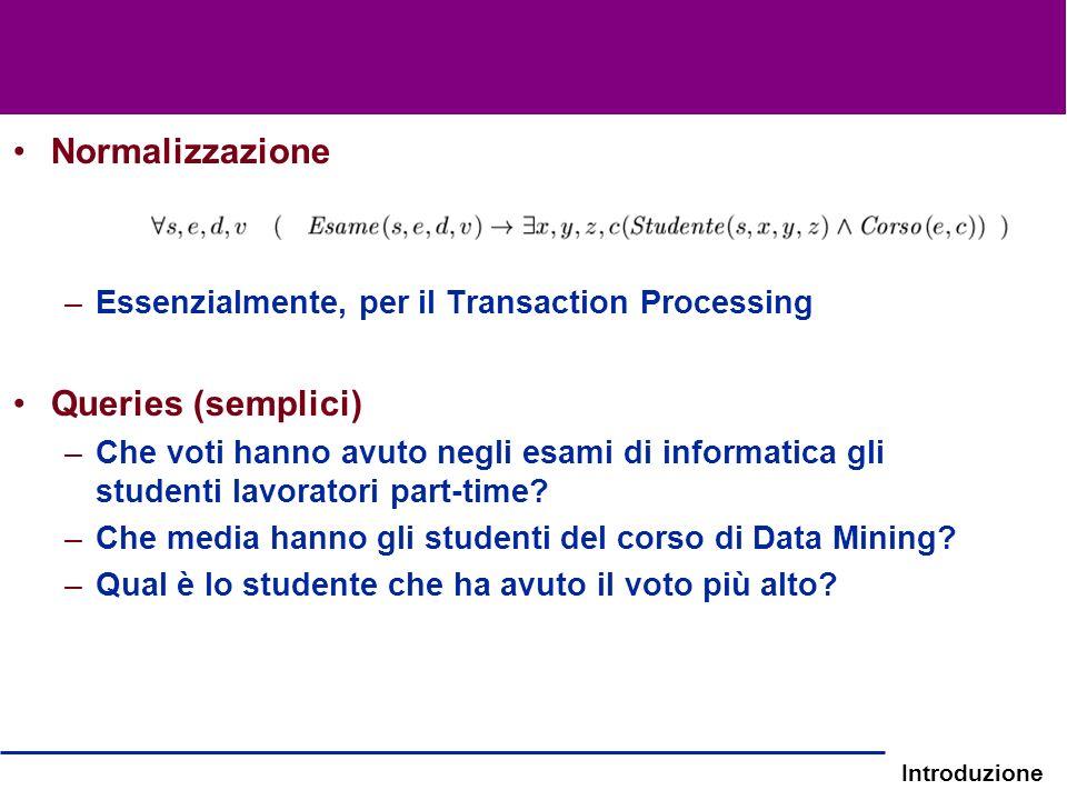 Introduzione Normalizzazione –Essenzialmente, per il Transaction Processing Queries (semplici) –Che voti hanno avuto negli esami di informatica gli st