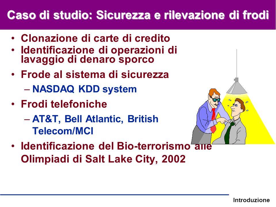 Introduzione Caso di studio: Sicurezza e rilevazione di frodi Clonazione di carte di credito Identificazione di operazioni di lavaggio di denaro sporc
