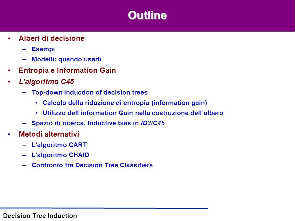 Decision Tree Induction Outline Alberi di decisione –Esempi –Modelli: quando usarli Entropia e Information Gain Lalgoritmo C45 –Top-down induction of decision trees Calcolo della riduzione di entropia (information gain) Utilizzo dellinformation Gain nella costruzione dellalbero –Spazio di ricerca, Inductive bias in ID3/C45 Metodi alternativi –Lalgoritmo CART –Lalgoritmo CHAID –Confronto tra Decision Tree Classifiers
