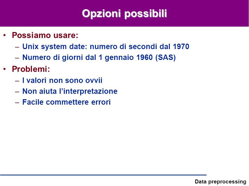 Data preprocessing Opzioni possibili Possiamo usare: –Unix system date: numero di secondi dal 1970 –Numero di giorni dal 1 gennaio 1960 (SAS) Problemi