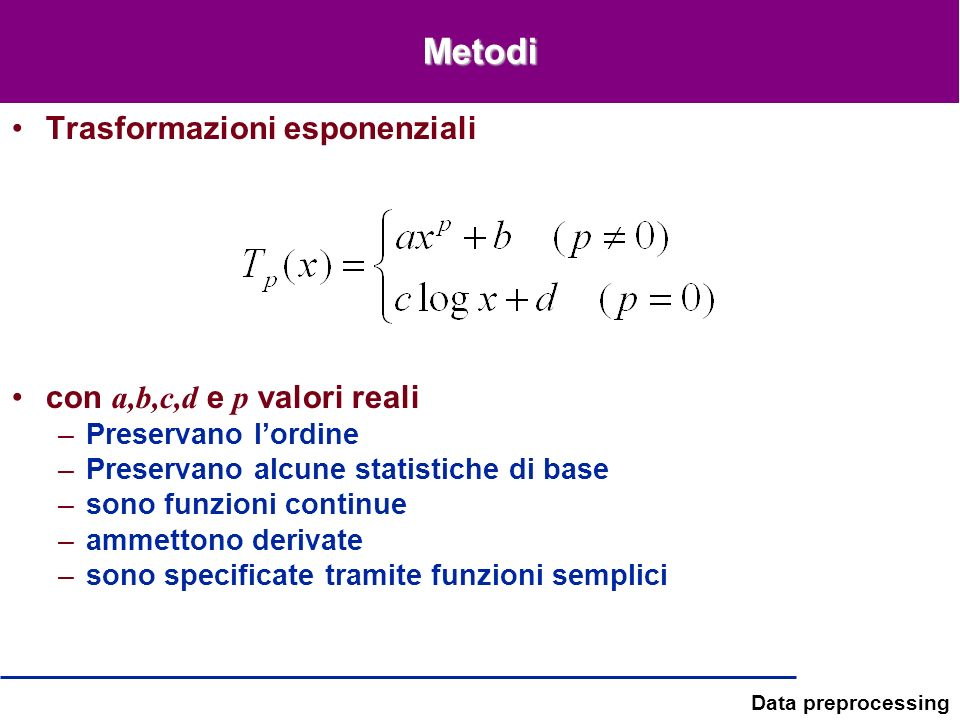 Data preprocessing Metodi Trasformazioni esponenziali con a,b,c,d e p valori reali –Preservano lordine –Preservano alcune statistiche di base –sono fu