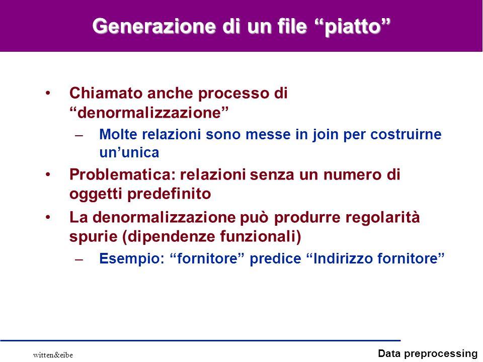 Data preprocessing Generazione di un file piatto Chiamato anche processo di denormalizzazione –Molte relazioni sono messe in join per costruirne ununi
